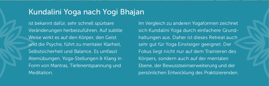 Kundalini Yoga nach Yogi Bhajan ist bekannt dafür, sehr schnell spürbare Veränderungen herbeizuführen. Auf subtile Weise wirkt es auf den Körper, den Geist und die Psyche, führt zu mentaler Klarheit, Selbstsicherheit und Balance. Es umfasst Atemübungen, Yoga-Stellungen & Klang in Form von Mantras, Tiefenentspannung und Meditation. Im Vergleich zu anderen Yogaformen zeichnet sich Kundalini Yoga durch einfachere Grund- haltungen aus. Daher ist dieses Retreat auch sehr gut für Yoga Einsteiger geeignet. Der Fokus liegt nicht nur auf dem Trainieren des Körpers, sondern auch auf der mentalen Ebene, der Bewusstseinserweiterung und der persönlichen Entwicklung des Praktizierenden.