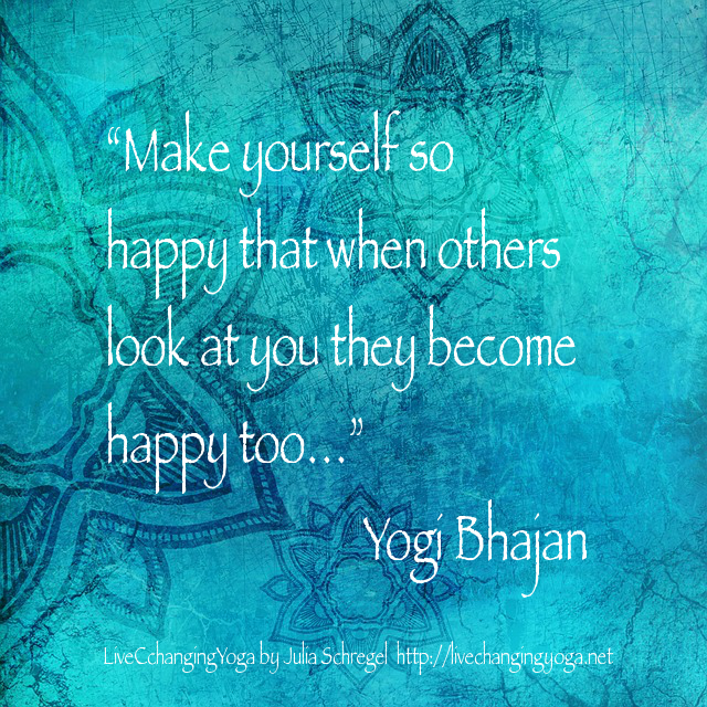 """Make yourself so happy that when others look at you they become happy too…"" Yogi Bhajan"